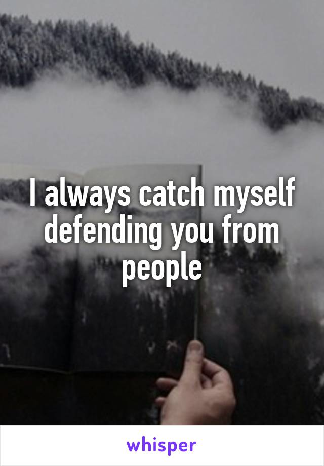 I always catch myself defending you from people