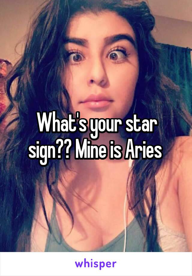 What's your star sign?? Mine is Aries