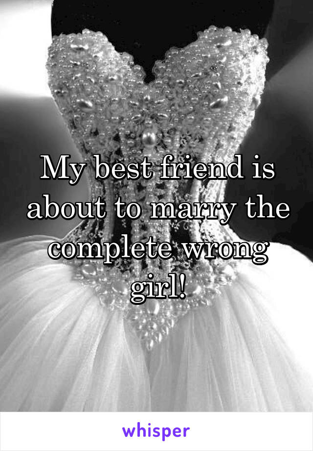 My best friend is about to marry the complete wrong girl!