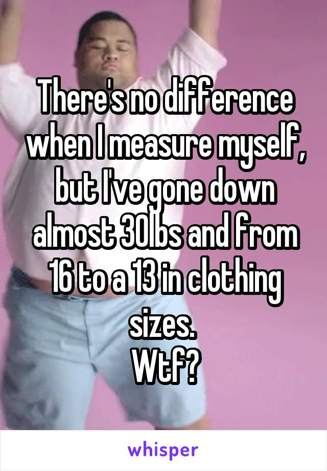 There's no difference when I measure myself, but I've gone down almost 30lbs and from 16 to a 13 in clothing sizes.  Wtf?