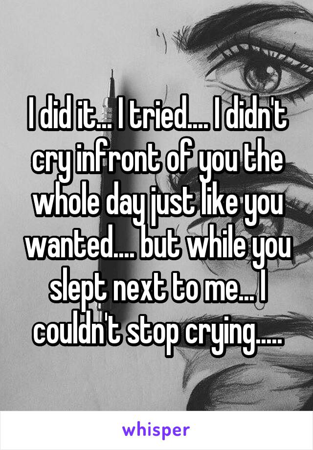 I did it... I tried.... I didn't cry infront of you the whole day just like you wanted.... but while you slept next to me... I couldn't stop crying.....