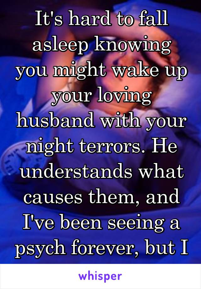 It's hard to fall asleep knowing you might wake up your loving husband with your night terrors. He understands what causes them, and I've been seeing a psych forever, but I still feel guilty.