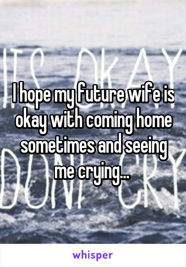 I hope my future wife is okay with coming home sometimes and seeing me crying...