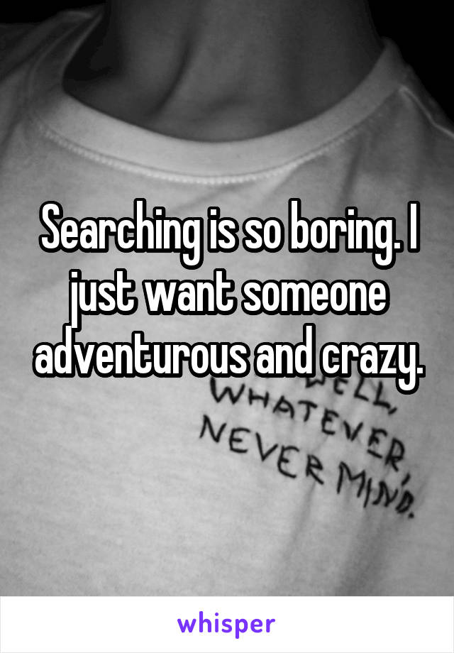 Searching is so boring. I just want someone adventurous and crazy.