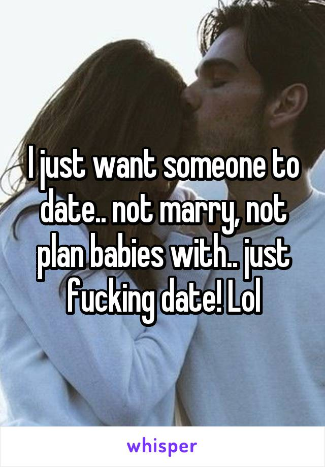 I just want someone to date.. not marry, not plan babies with.. just fucking date! Lol