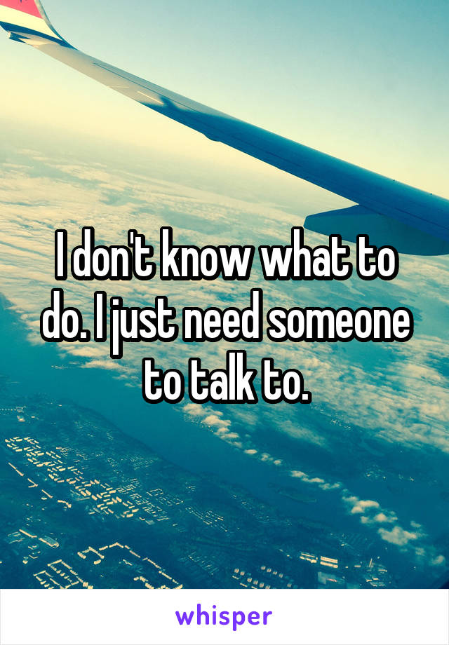 I don't know what to do. I just need someone to talk to.