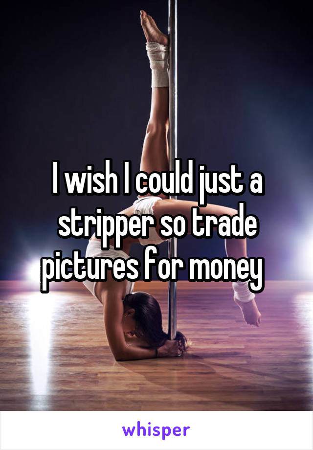 I wish I could just a stripper so trade pictures for money