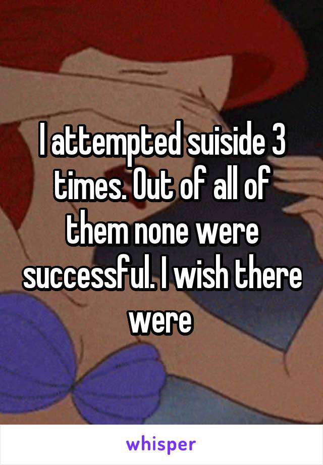 I attempted suiside 3 times. Out of all of them none were successful. I wish there were