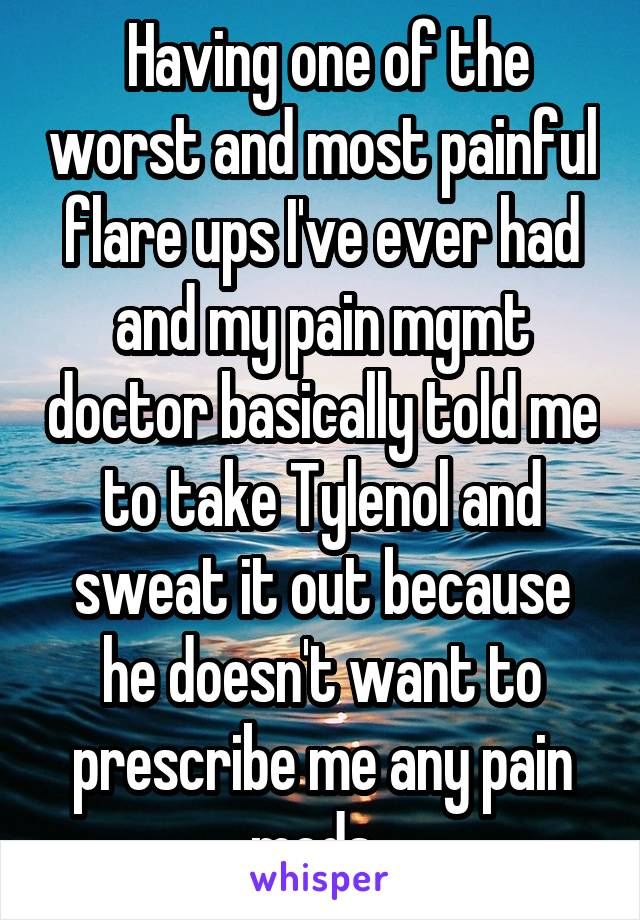 Having one of the worst and most painful flare ups I've ever had and my pain mgmt doctor basically told me to take Tylenol and sweat it out because he doesn't want to prescribe me any pain meds.