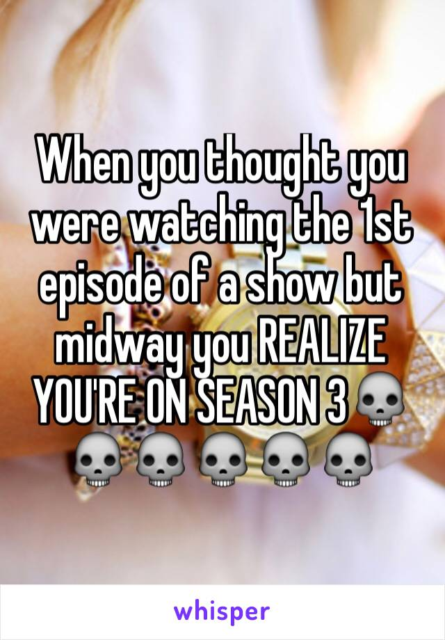 When you thought you were watching the 1st episode of a show but midway you REALIZE YOU'RE ON SEASON 3💀💀💀💀💀💀