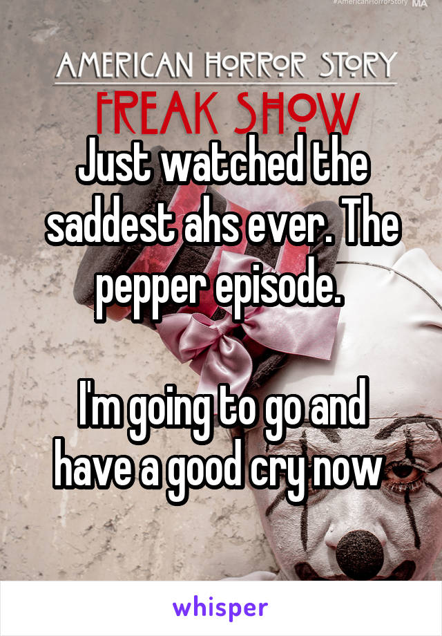 Just watched the saddest ahs ever. The pepper episode.   I'm going to go and have a good cry now