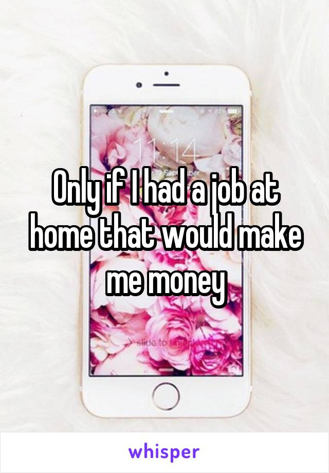 Only if I had a job at home that would make me money