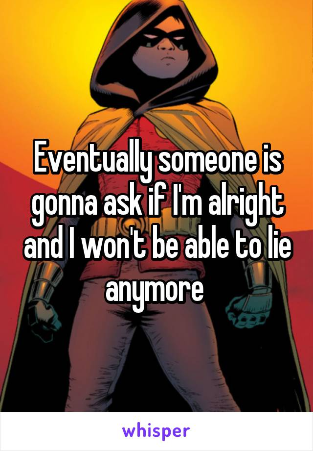 Eventually someone is gonna ask if I'm alright and I won't be able to lie anymore