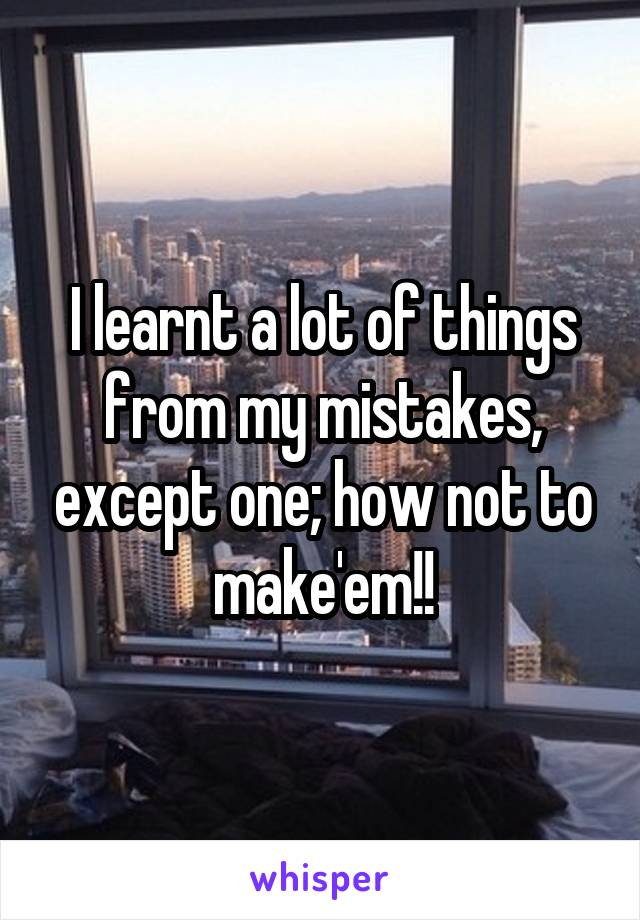 I learnt a lot of things from my mistakes, except one; how not to make'em!!