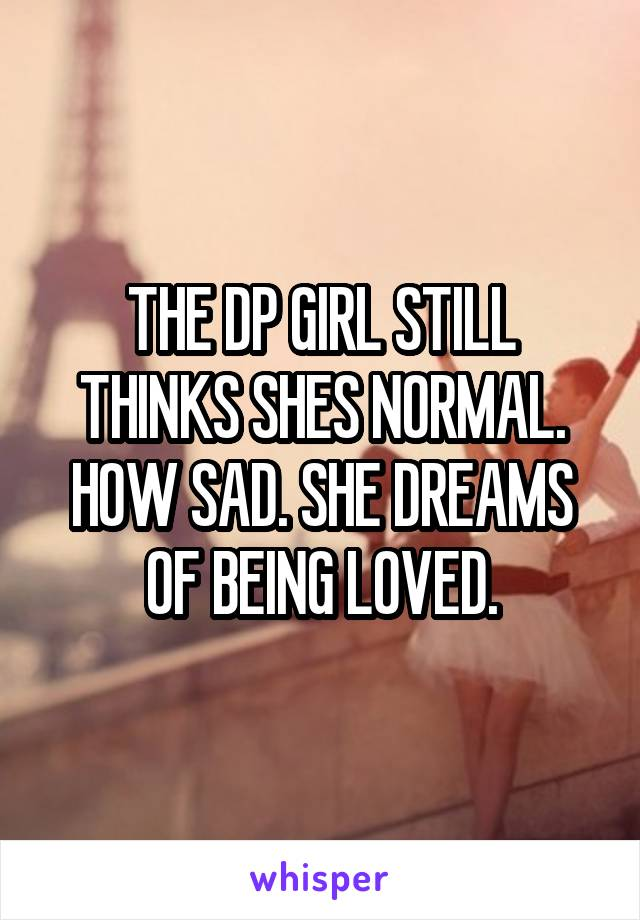 THE DP GIRL STILL THINKS SHES NORMAL. HOW SAD. SHE DREAMS OF BEING LOVED.
