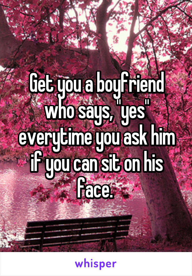 """Get you a boyfriend who says, """"yes"""" everytime you ask him if you can sit on his face."""