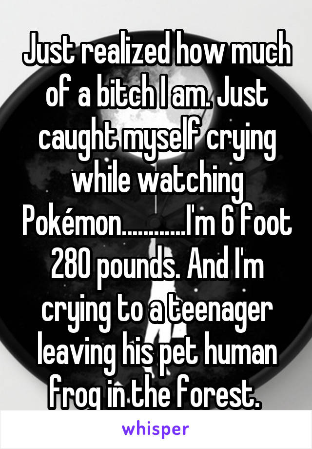 Just realized how much of a bitch I am. Just caught myself crying while watching Pokémon............I'm 6 foot 280 pounds. And I'm crying to a teenager leaving his pet human frog in the forest.