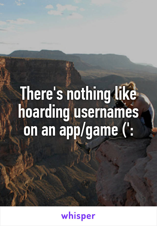There's nothing like hoarding usernames on an app/game (':