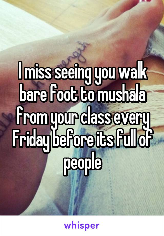 I miss seeing you walk bare foot to mushala from your class every Friday before its full of people