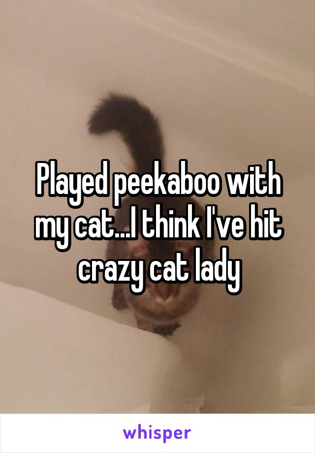 Played peekaboo with my cat...I think I've hit crazy cat lady