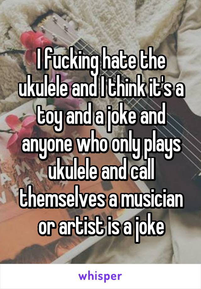 I fucking hate the ukulele and I think it's a toy and a joke and anyone who only plays ukulele and call themselves a musician or artist is a joke