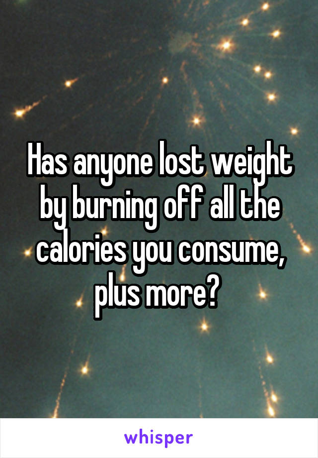 Has anyone lost weight by burning off all the calories you consume, plus more?