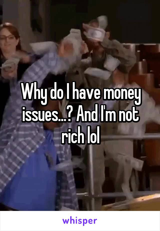 Why do I have money issues...? And I'm not rich lol
