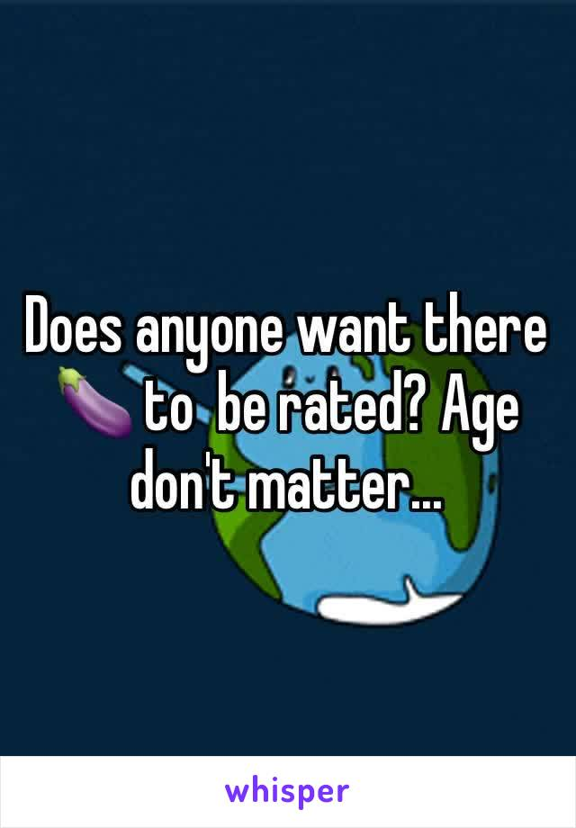 Does anyone want there 🍆 to  be rated? Age don't matter...