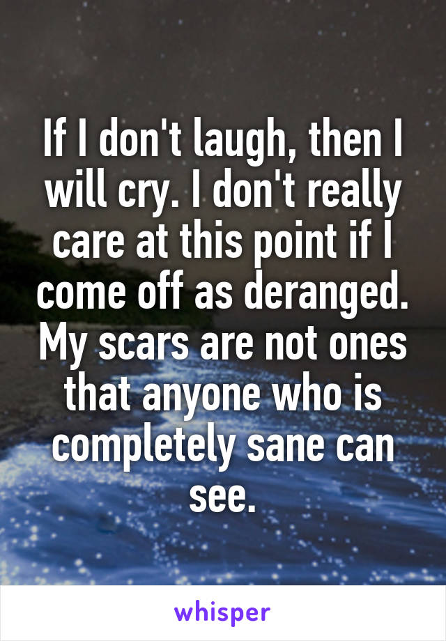 If I don't laugh, then I will cry. I don't really care at this point if I come off as deranged. My scars are not ones that anyone who is completely sane can see.