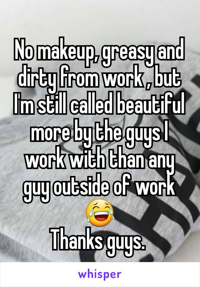 No makeup, greasy and dirty from work , but I'm still called beautiful more by the guys I work with than any guy outside of work 😂 Thanks guys.