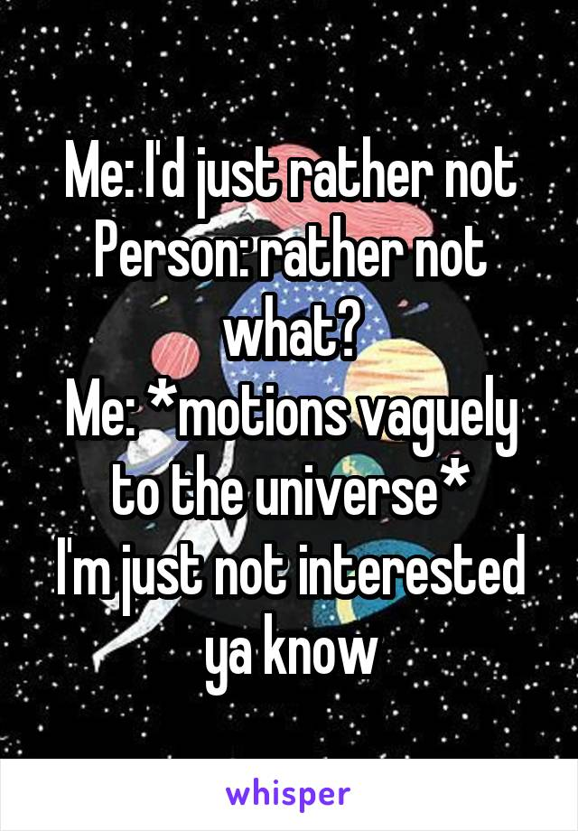 Me: I'd just rather not Person: rather not what? Me: *motions vaguely to the universe* I'm just not interested ya know