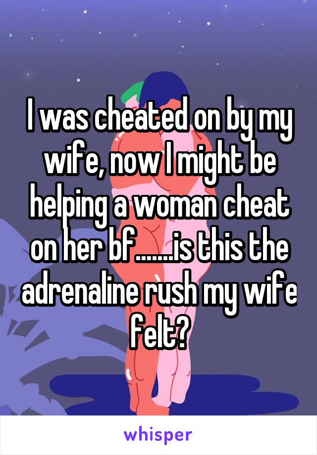 I was cheated on by my wife, now I might be helping a woman cheat on her bf.......is this the adrenaline rush my wife felt?