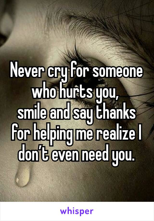 Never cry for someone who hurts you,  smile and say thanks for helping me realize I don't even need you.