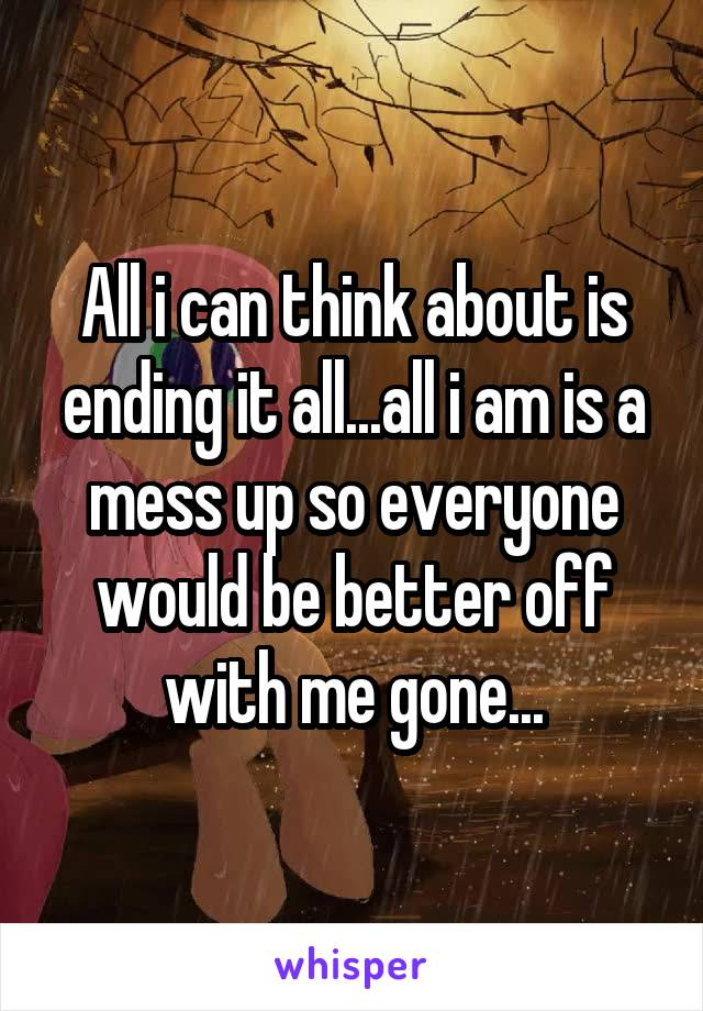 All i can think about is ending it all...all i am is a mess up so everyone would be better off with me gone...