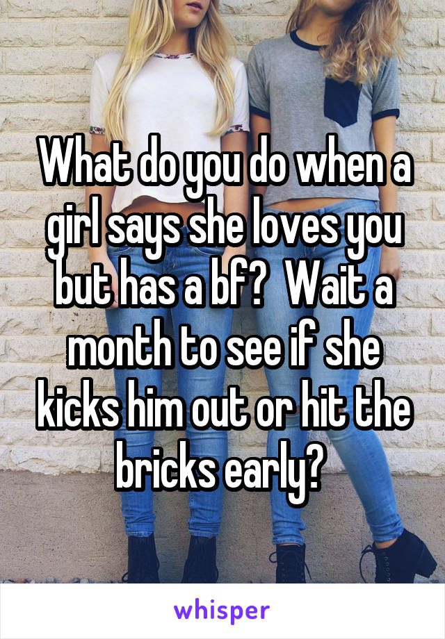 What do you do when a girl says she loves you but has a bf?  Wait a month to see if she kicks him out or hit the bricks early?