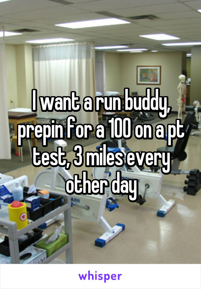 I want a run buddy, prepin for a 100 on a pt test, 3 miles every other day