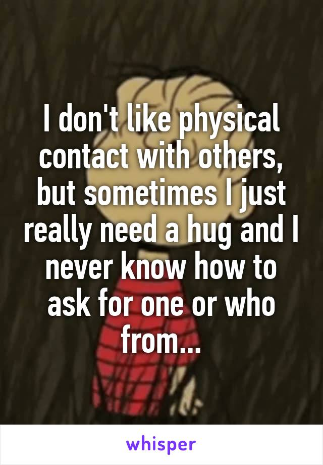 I don't like physical contact with others, but sometimes I just really need a hug and I never know how to ask for one or who from...