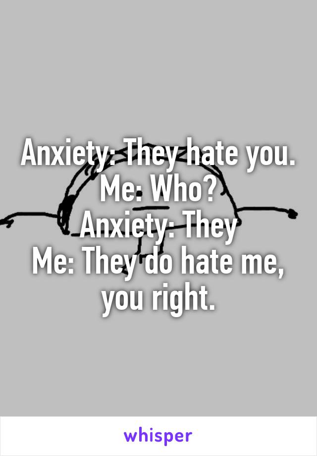 Anxiety: They hate you. Me: Who? Anxiety: They Me: They do hate me, you right.