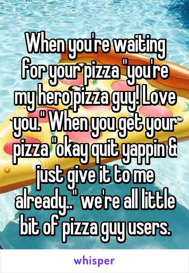 """When you're waiting for your pizza """"you're my hero pizza guy! Love you."""" When you get your pizza """"okay quit yappin & just give it to me already.."""" we're all little bit of pizza guy users."""