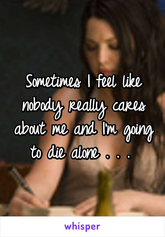 Sometimes I feel like nobody really cares about me and I'm going to die alone . . .