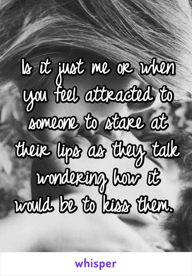 Is it just me or when you feel attracted to someone to stare at their lips as they talk wondering how it would be to kiss them.