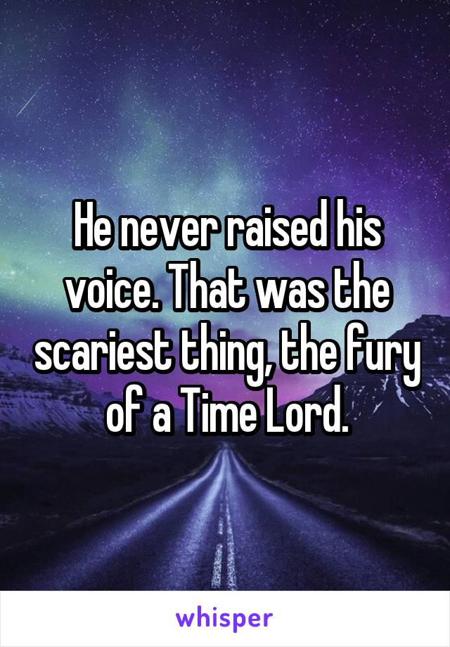 He never raised his voice. That was the scariest thing, the fury of a Time Lord.