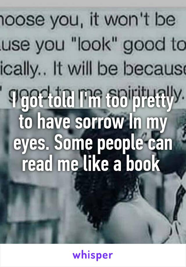 I got told I'm too pretty to have sorrow In my eyes. Some people can read me like a book