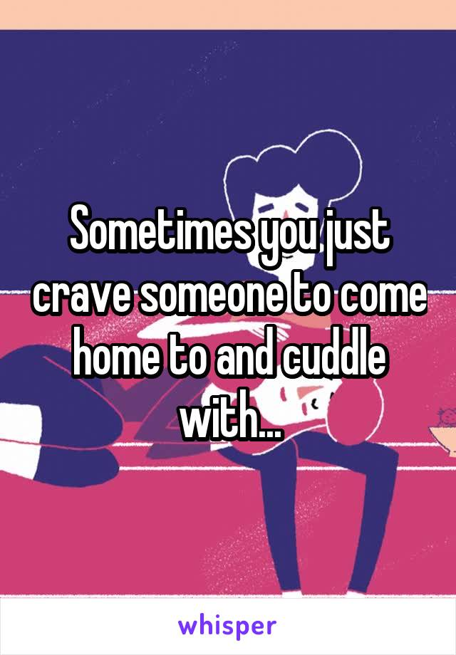 Sometimes you just crave someone to come home to and cuddle with...