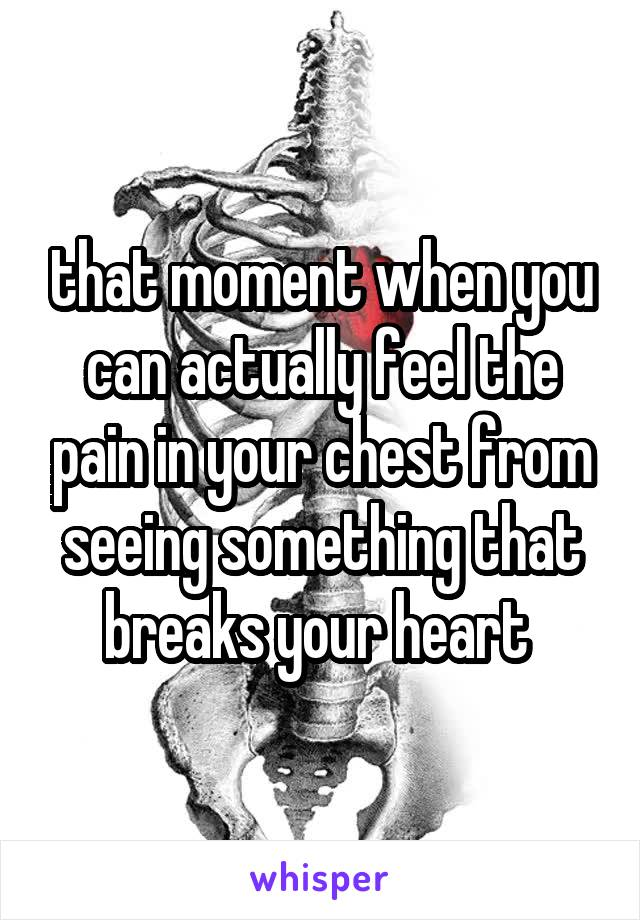 that moment when you can actually feel the pain in your chest from seeing something that breaks your heart