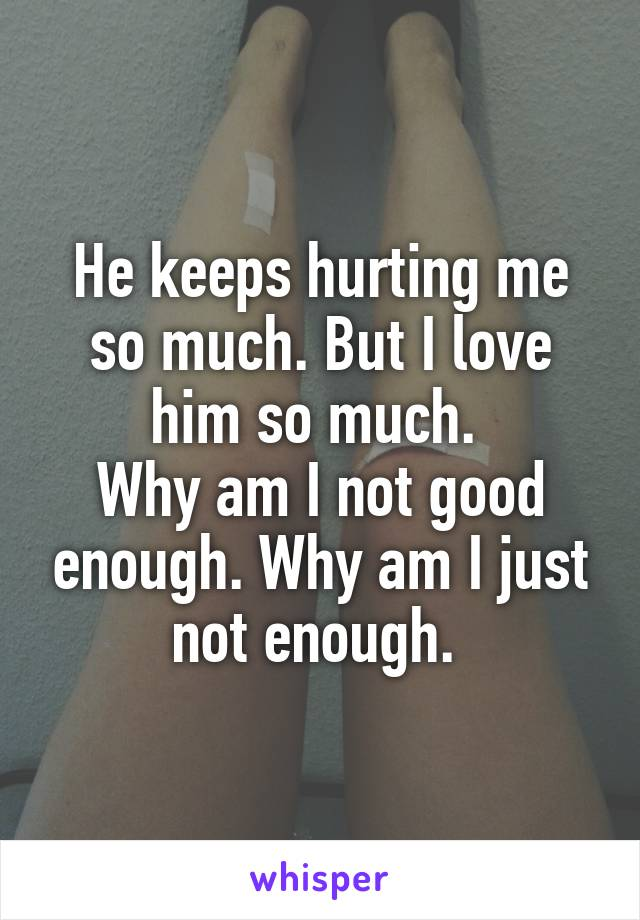 He keeps hurting me so much. But I love him so much.  Why am I not good enough. Why am I just not enough.