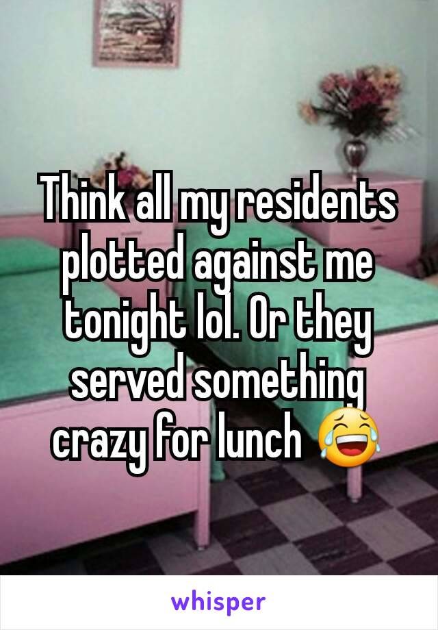 Think all my residents plotted against me tonight lol. Or they served something crazy for lunch 😂