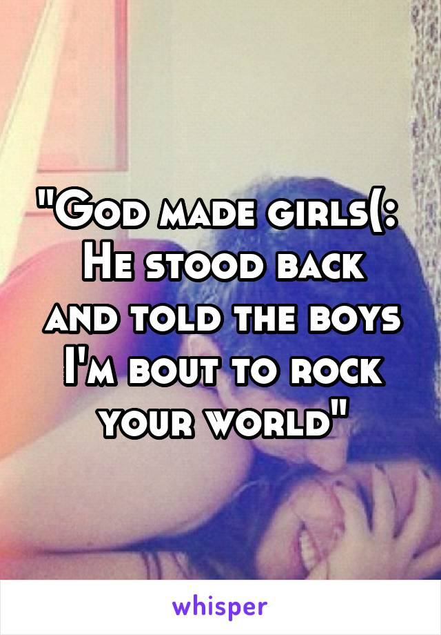 """""""God made girls(:  He stood back and told the boys I'm bout to rock your world"""""""