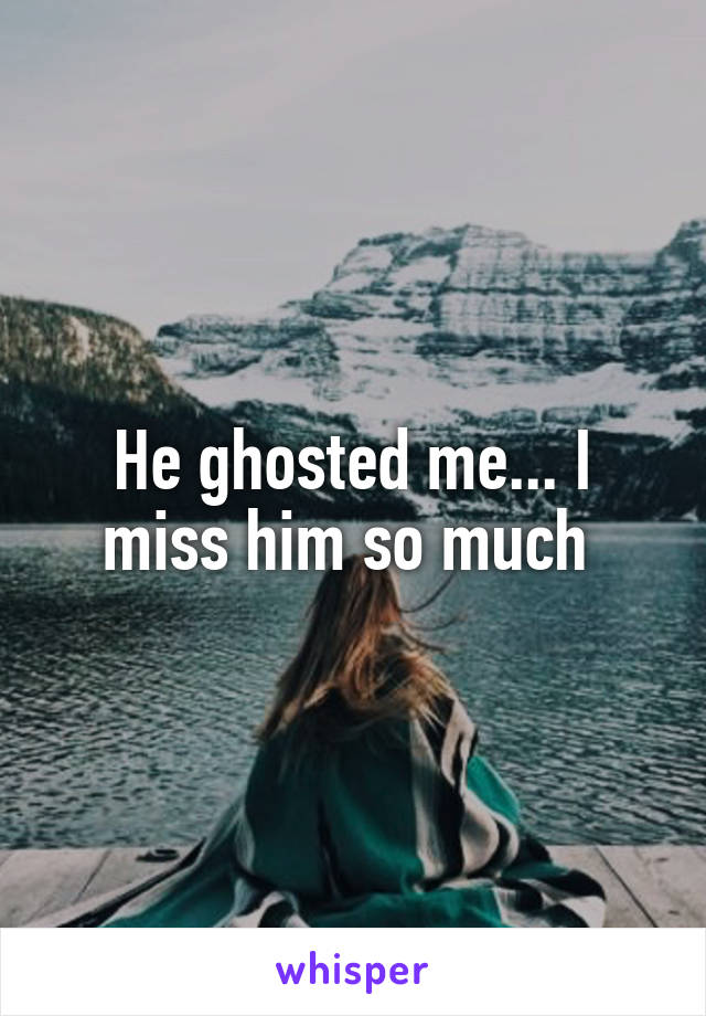 He ghosted me... I miss him so much