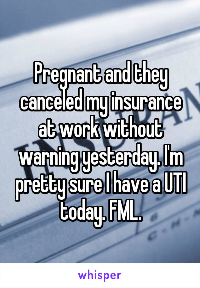 Pregnant and they canceled my insurance at work without warning yesterday. I'm pretty sure I have a UTI today. FML.